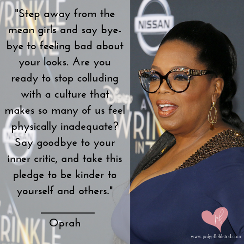 """""""Step away from the mean girls and say bye-bye to feeling bad about your looks. Are you ready to stop colluding with a culture that makes so many of us feel physically inadequate? Say goodbye to your inner critic, and take this pledge to be kinder to yourself and others."""" — Oprah"""