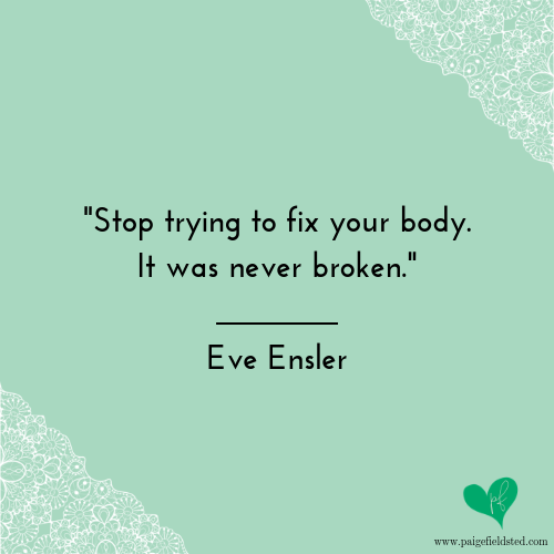 """""""Stop trying to fix your body. It was never broken."""" — Eve Ensler"""