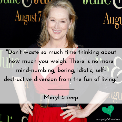 """""""Don't waste so much time thinking about how much you weigh. There is no more mind-numbing, boring, idiotic, self-destructive diversion from the fun of living."""" — Meryl Streep"""