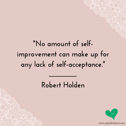 """""""No amount of self-improvement can make up for any lack of self-acceptance."""" — Robert Holden"""