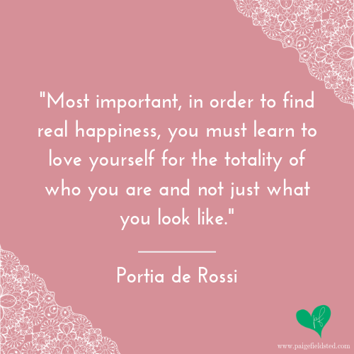 """""""Most important, in order to find real happiness, you must learn to love yourself for the totality of who you are and not just what you look like."""" — Portia de Rossi"""