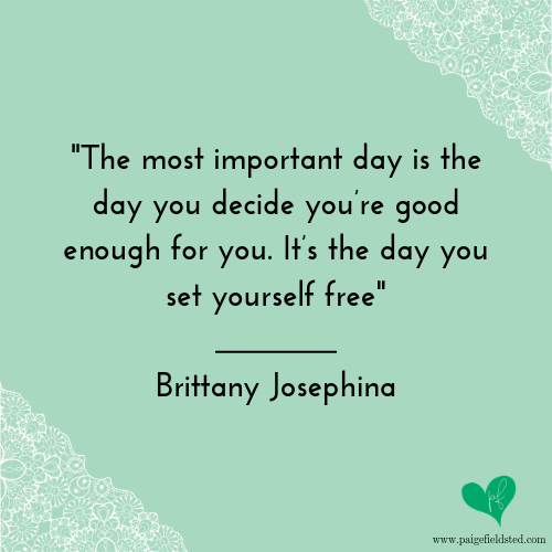 """The most important day is the day you decide you're good enough for you. It's the day you set yourself free."""" — Brittany Josephina"""