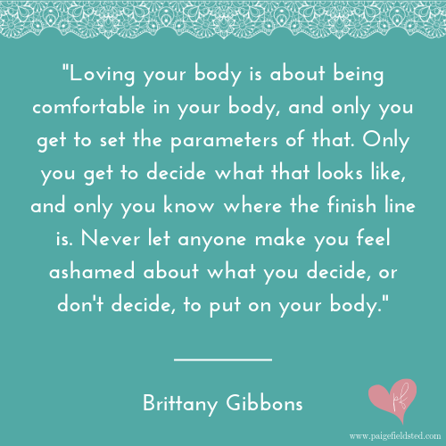 """""""Loving your body is about being comfortable in your body, and only you get to set the parameters of that. Only you get to decide what that looks like, and only you know where the finish line is. Never let anyone make you feel ashamed about what you decide, or don't decide, to put on your body"""" — Brittany Gibbons"""