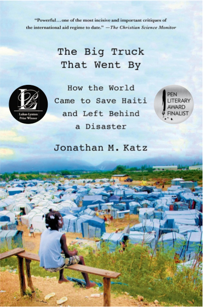 The Big Truck That Went By: How the World Came to Save Haiti and Left Behind a Disaster by Jonathan M. Katz. New York: Palgrave Macmillan, 2013. A PEN Literary Award Finalist. Winner of the 2013 Overseas Press Club of America Cornelius Ryan Award, the 2012 J. Anthony Lukas Work-in-Progress Award, and the 2013 Washington Office on Latin America/Duke University Human Rights Book Award.