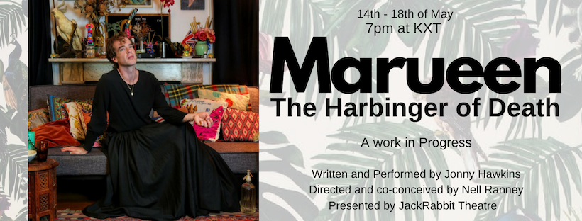 MAUREEN: THE HARBINGER OF DEATH (a work in progress)   written by Jonny Hawkins, Co-conceived and directed by Nell Ranney  14 May -18 May