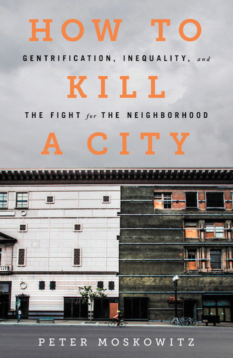 How to Kill a City: Gentrification, Inequality, and the Fight for the Neighborhood, by Peter Moskowitz