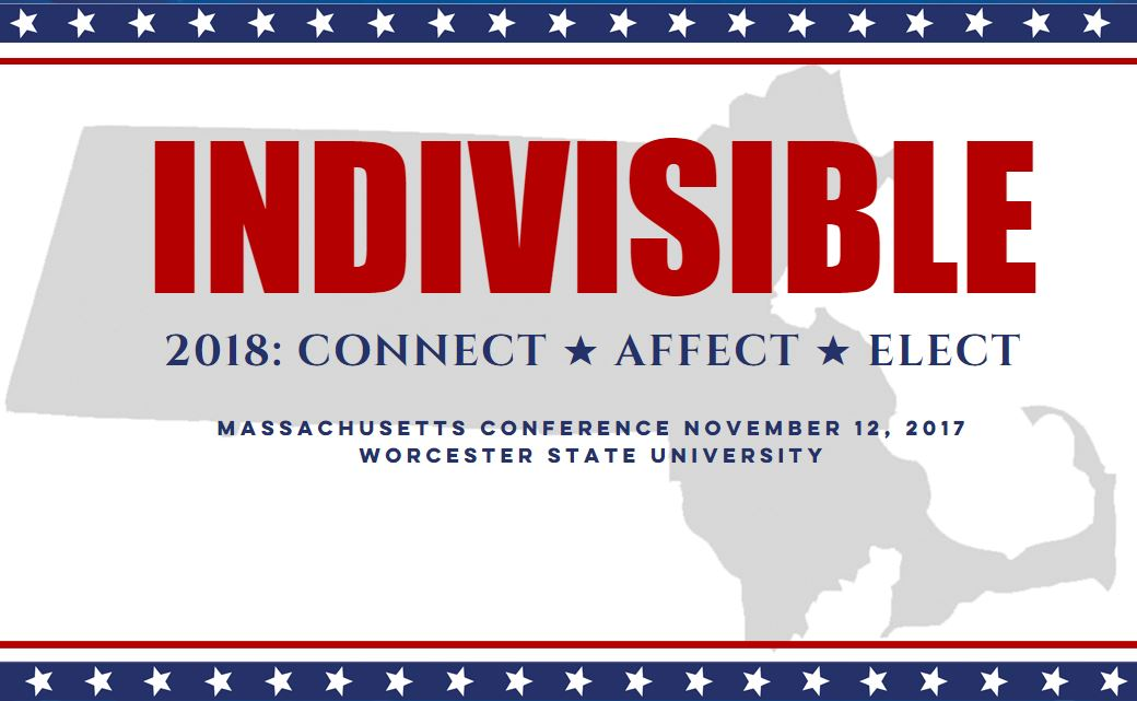 Indivisible 2018: Connect * Affect * Elect Massachusetts Conference November 12, 2017 Worcester State University
