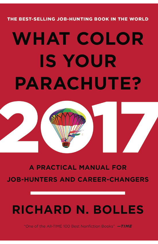 What Color Is Your Parachute?  by Richard Bolles   The world's most popular job-search book is updated for 2017, tailoring its long-trusted guidance with up-to-the-minute information and advice for today's job-hunters and career-changers.
