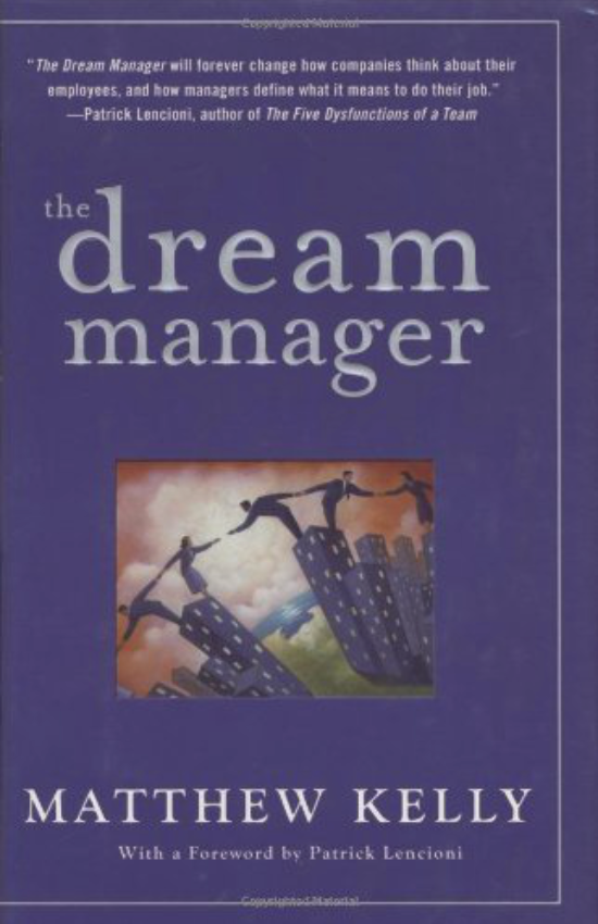 The Dream Manager  by Matthew Kelly   A business parable about how companies can achieve remarkable results by helping their employees fulfill their dreams.  Beginning with his important thought that a company can only become the-best-version-of-itself to the extent that its employees are becoming better-versions-of-themselves, Matthew Kelly explores the connection between the dreams we are chasing personally and the way we all engage at work. Tackling head-on the growing problem of employee disengagement, Kelly explores the dynamic collaboration that is unleashed when people work together to achieve company objectives and personal dreams.