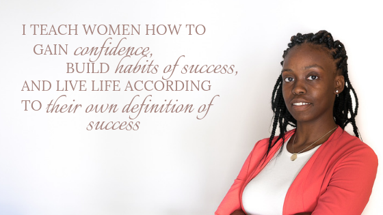 I TEACH WOMEN HOW TO GAIN CONFIDENCE, BUILD HABITS OF SUCCESS AND LIVE LIFE ACCORDING TO THEIR OWN DEFINITION OF SUCCESS.png