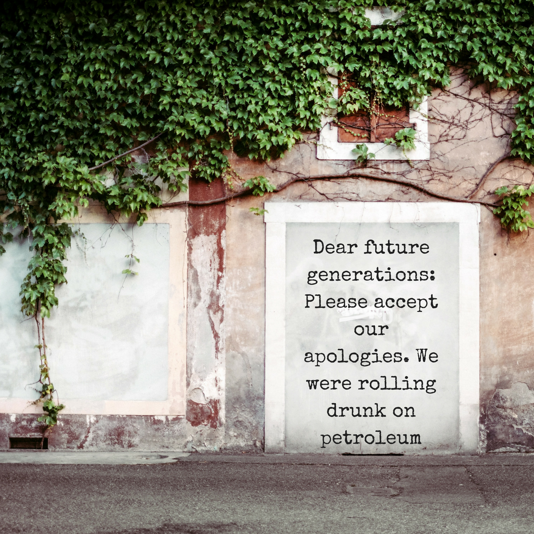 Dear future generations- Please accept our apologies. We were rolling drunk on petroleum.png