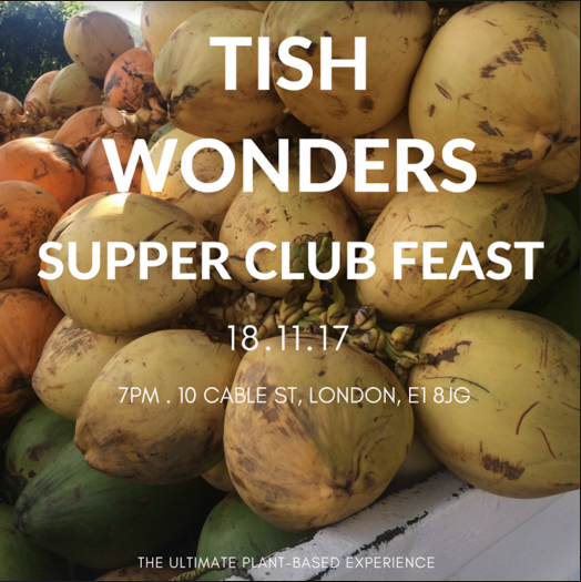 Get ready to join  Tish Wonders for her ultimate plant-based supper club feast on  Saturday 18th November taking place at 10 Cable St, a beautiful East London location.  To highlight and celebrate the success and 1 year anniversary of Tish's debut recipe EBook  'Plant-based Wonders' , Tish will host a 3 course supper club feast. Expect incredible, delectable and warming dishes all cooked by Tish using the finest quality ingredients (organic and seasonal where possible).  Tish will be serving up some of her favourite dishes from her Ebook plus lots more culinary surprises. Think a selection of flavourful & warming one-pot plant-based dishes enjoyed in a relaxed and atmospheric environment.   Drinks  Still bottled water will be provided.Alcoholic drinks available at the bar.