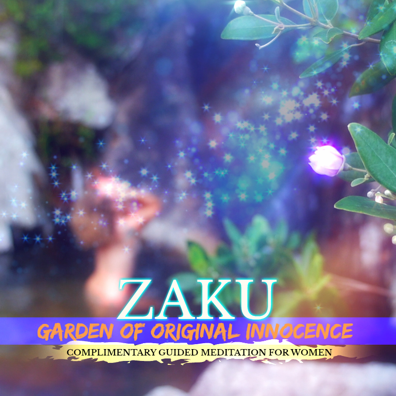 ZAKU | Garden of Original Innocence | *For Women - A COMPLIMENTARY Guided Meditation & Transmissional Experience Reconnecting You With Your Birthright of Pure Miraculous Abundance...