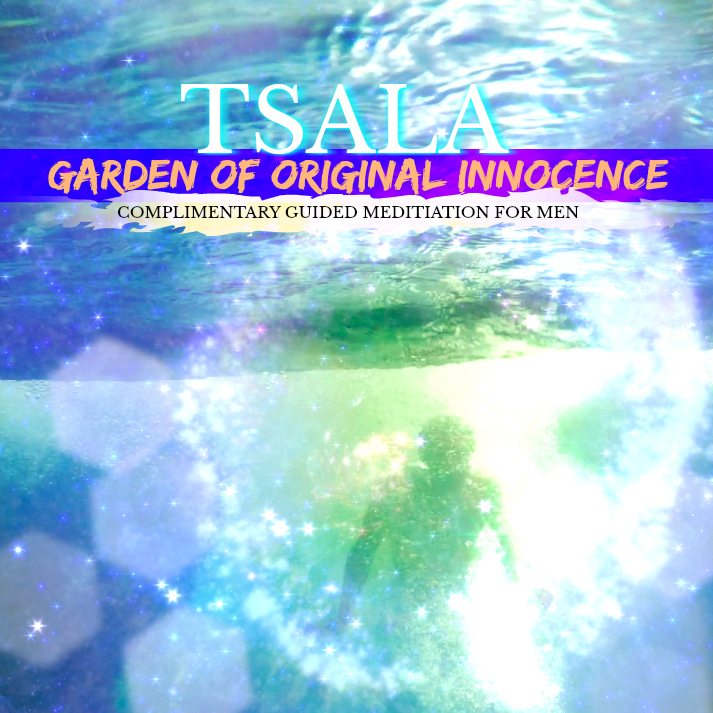 TSALA | Garden of Original Innocence | *For Men - A COMPLIMENTARY Guided Meditation & Transmissional Experience Reconnecting You With Your Birthright of Pure Majestic Prosperity...