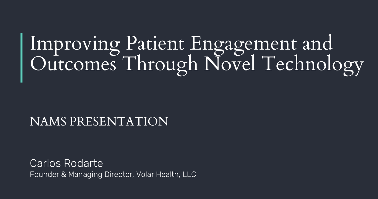 Improving Patient Engagement and Outcomes Through Novel Technology - October 2017. Our Founder gave a keynote as part of the presidential plenary session at the North American Menopause Society (NAMS) annual meeting. The focus was on identifying and overcoming barriers to utilizing technology in healthcare.