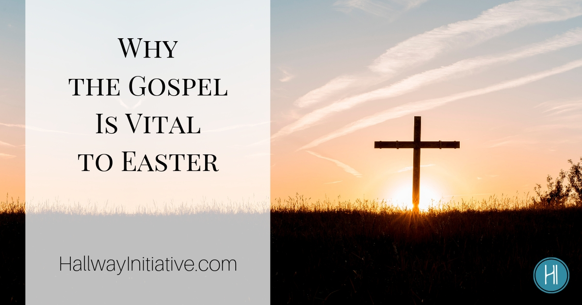 Why the Gospel Is Vital to Easter