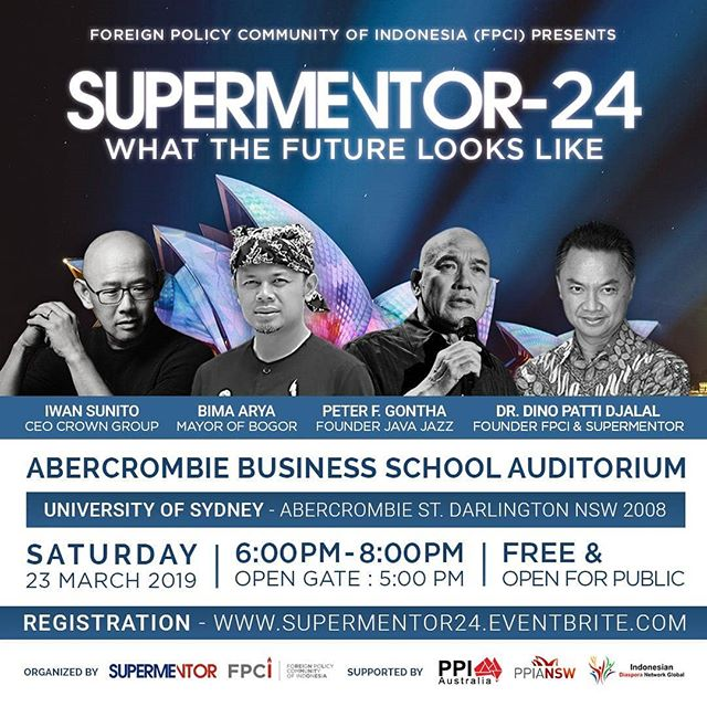 Foreign Policy Community of Indonesia (FPCI) in collaborations with overseas indonesian students association (PPI Australia) and Indonesian Diaspora Network Global (IDNG) presents:  SUPERMENTOR - 24: WHAT THE FUTURE LOOKS LIKE  Sydney, Australia When : March 23rd 2019, 06:00PM - 08:00PM Where : at ABS Auditorium (B2010), ABS Building, University of Sydney Darlington Ln & Abercrombie St Darlington NSW 2008 Registration open at 5 PM (do come early for mingling session)  Speakers: 1. Bima Arya - Mayor of Bogor  2. Peter F. Gontha - Founder Java Jazz 2. Ambassador Dino Patti Djalal - Founder FPCI & Supermentor 3. Iwan Sunito - CEO Crown Group  Register now:  http://supermentor24.eventbrite.com  This event is FREE and OPEN FOR PUBLIC  SUPERMENTOR is a platform which features iconic figures and high achievers to share their life experience, work ethics and secrets of success with the general public, especially the youth.  SUPERMENTOR was initiated in Indonesia by Ambassador Dino Patti Djalal in early 2014 by convening small mentoring groups and since then the program has grown larger and larger as it has become wildly popular due to its educational and inspiring  sessions.  This event is supported by : Overseas Indonesian Students Association (PPI Australia), Indonesia Diaspora Network Global (IDNG), Foreign Policy Community of Indonesia (FPCI)  Due to limited capacity at the theater, RSVP is required