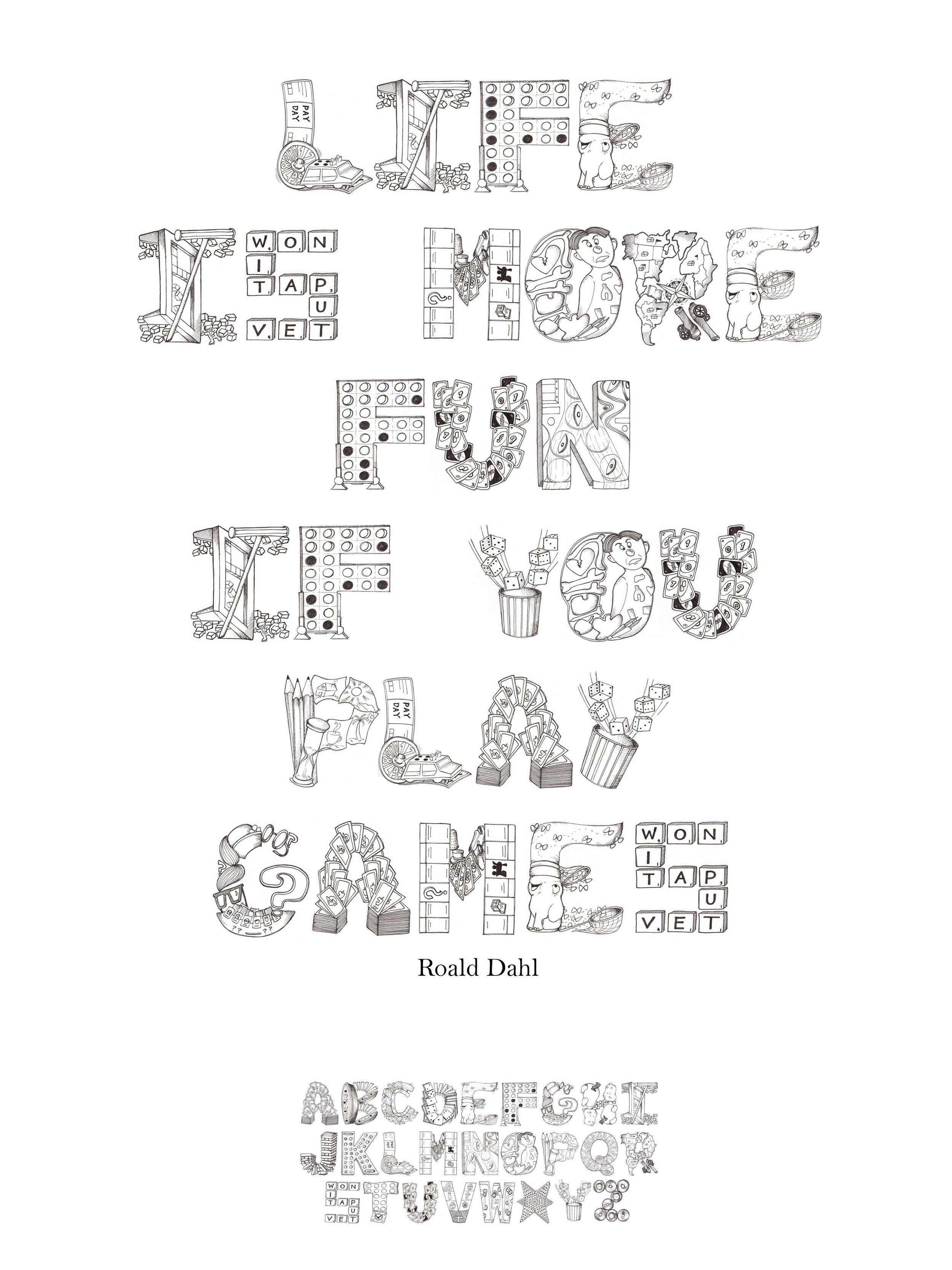 "Board Game Alphabet - This alphabet allows a glimpse into the fun imagination of board games. Each letter correlates with a game that starts with that letter (ie. A is Apples to Apples cards, B is Battleship pieces) The alphabet is hand drawn with Pigma Micron pens. Poster using the alphabet typeset as words. Quote by Roald Dahl ""Life is more fun if you play games"""
