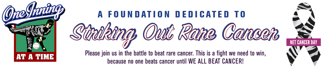 "Founded in 2012, ""One Inning at a Time Foundation's"" (OIAAT) goal is to educate the public and the medical profession about Neuroendocrine Tumor (NET) cancer and it's prevention by early detection, and prompt, effective treatment. The mission of OIAAT is also to help maintain the quality of life, to promote healing, and to empower clients and families to be active participants in their fight against NET cancer as they approach this disease ""One Inning at a Time""."