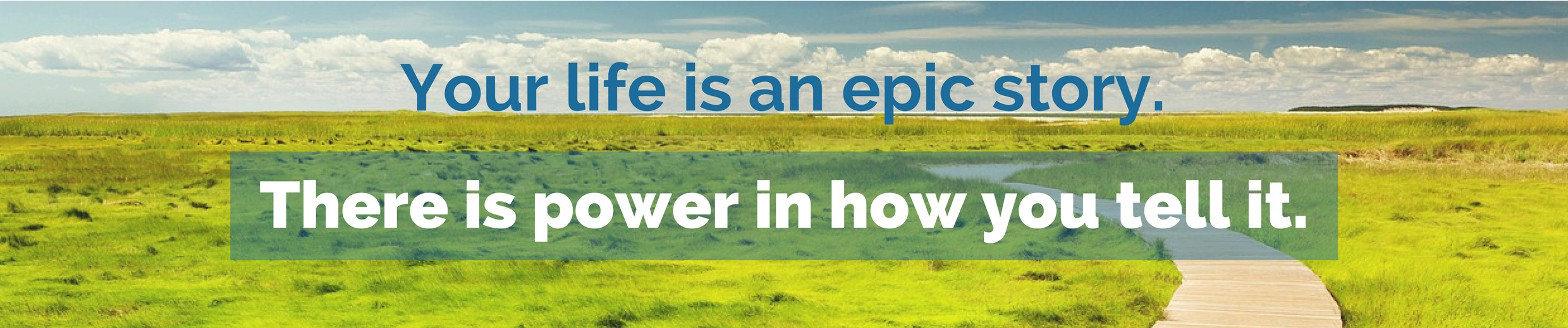 Your life is an epic story. There is  power  in how you tell it.