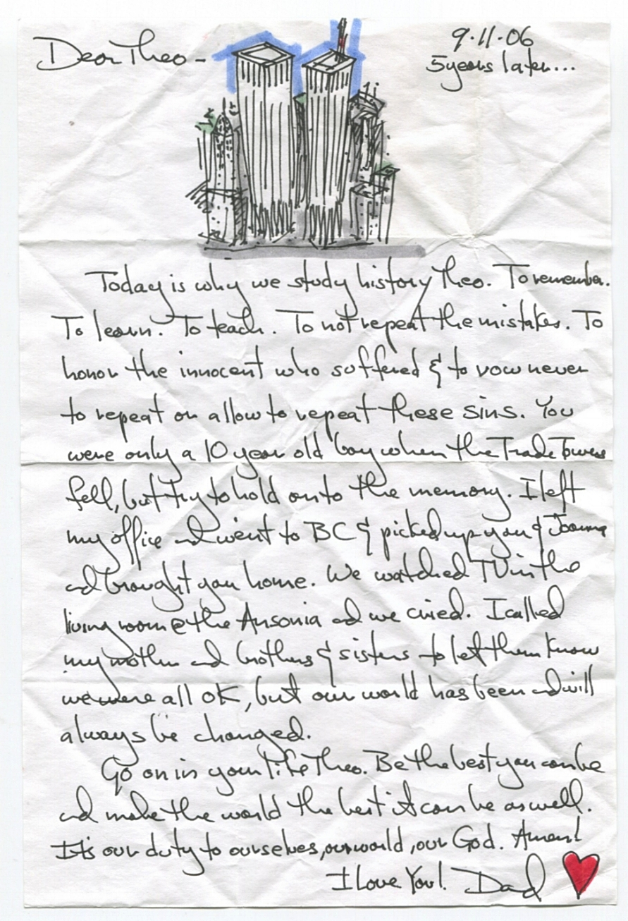 Today is why we study history Theo. To remember. To learn. To teach. To not repeat the mistakes. To honor the innocent who suffered and to vow never to repeat or allow to repeat these sins. You were only a 10 year old boy when the Trade Towers fell, but try to hold onto the memory. I left my office and went to BC and picked up you and Joanna and brought you home. We watched TV in the living room at the Ansonia and we cried. I called my mother and brothers and sisters to let them know we were all OK, but our world has been and will always be changed. Go on in your life Theo. Be the best you can be and make the world the best it can be as well. It's our duty to ourselves, our world, our God. Amen! I love you!