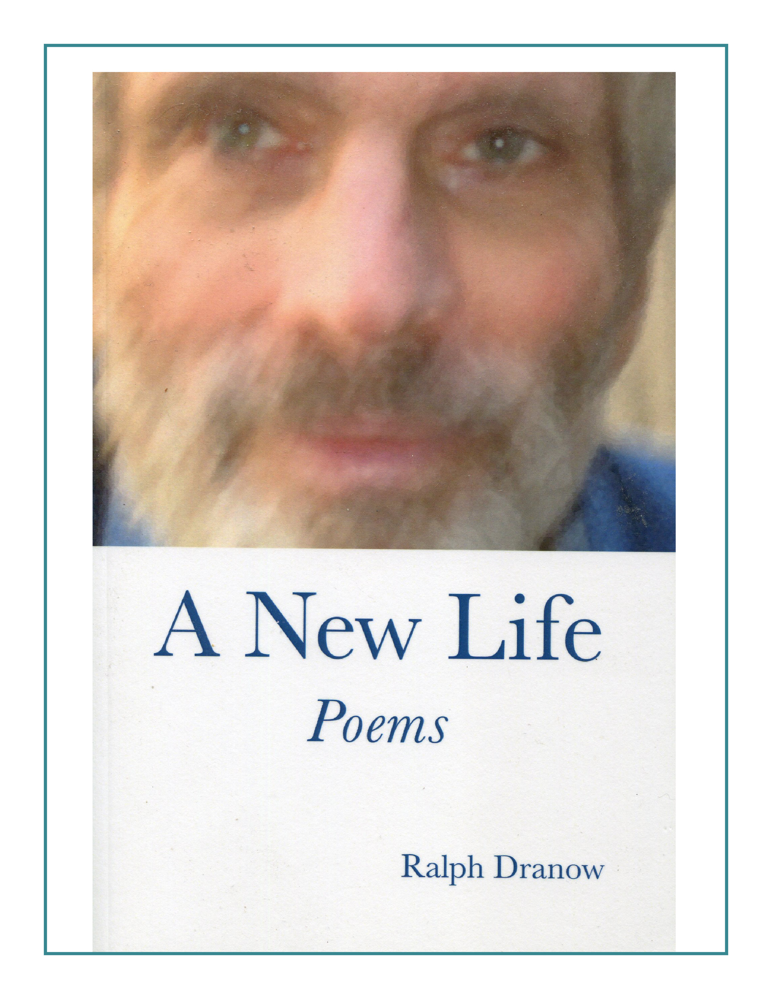 The 76 vivid poems in A NEW LIFE by Ralph Dranow offer us a unique and compassionate view of what it is to be human. -