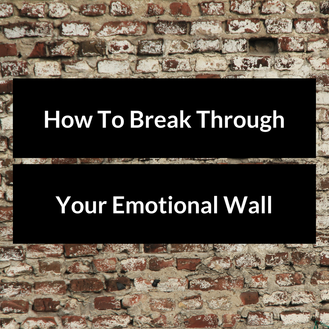 How To Break Through your Emotional Wall