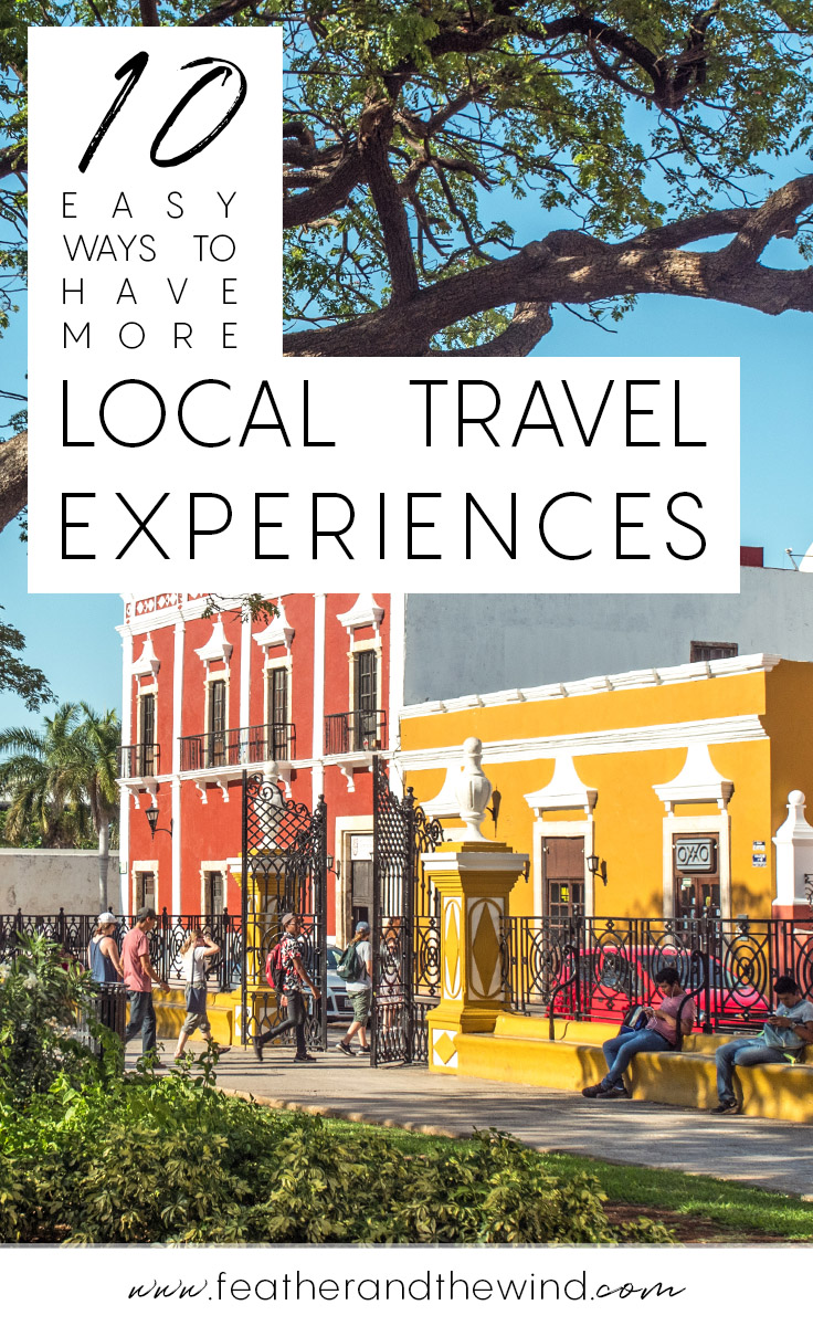 10 EASY Ways to Travel Like A Local and Have More Local Travel Experiences