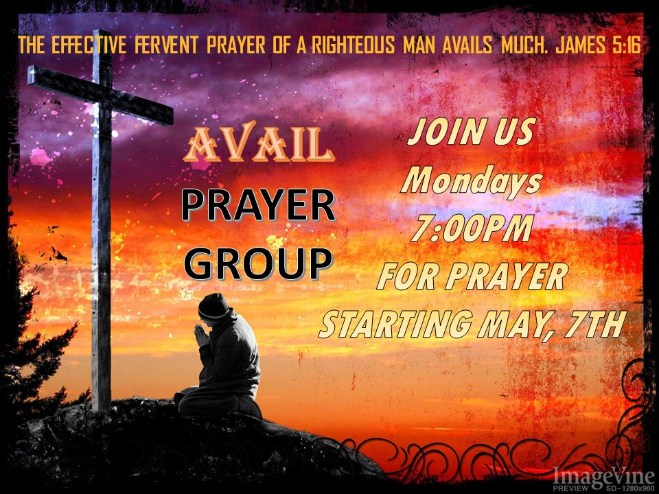 Avail Prayer Group - All are welcome to attend the new AVAIL prayer group. This group will provide a safe place to come together in agreement, concerning the needs of one another. To pray and believe God for the very best results in every situation! You will grow in your prayer life and your relationship with God as we all learn to pray together. This group will take place on Monday night's at 7 PM starting May, 7th 2019. We look forward to the fellowship and the testimonies that will come through the AVAIL prayer group. God bless and keep praying because it makes a difference.