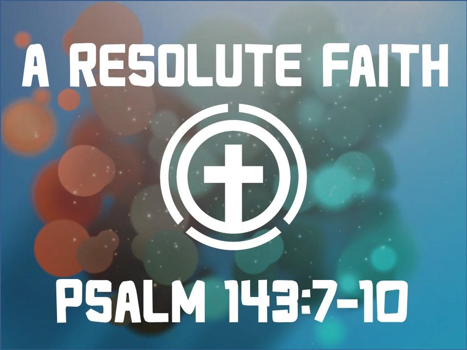Characteristics of a Resolute Faith-Psalm 143.7-10.jpg