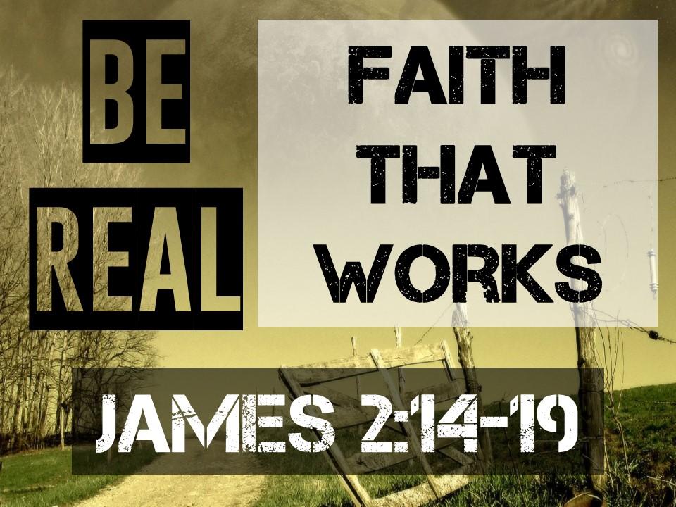 Be Real #4-FAITH THAT WORKS-James 2.14-19.jpg