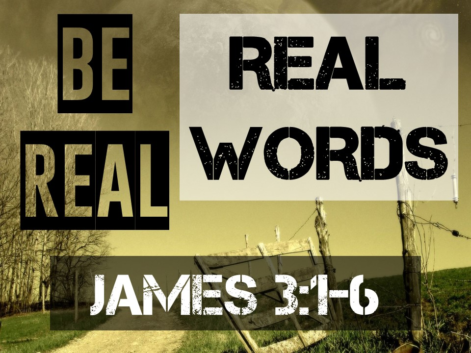Be Real #6-REAL WORDS- James 3.1-6.jpg