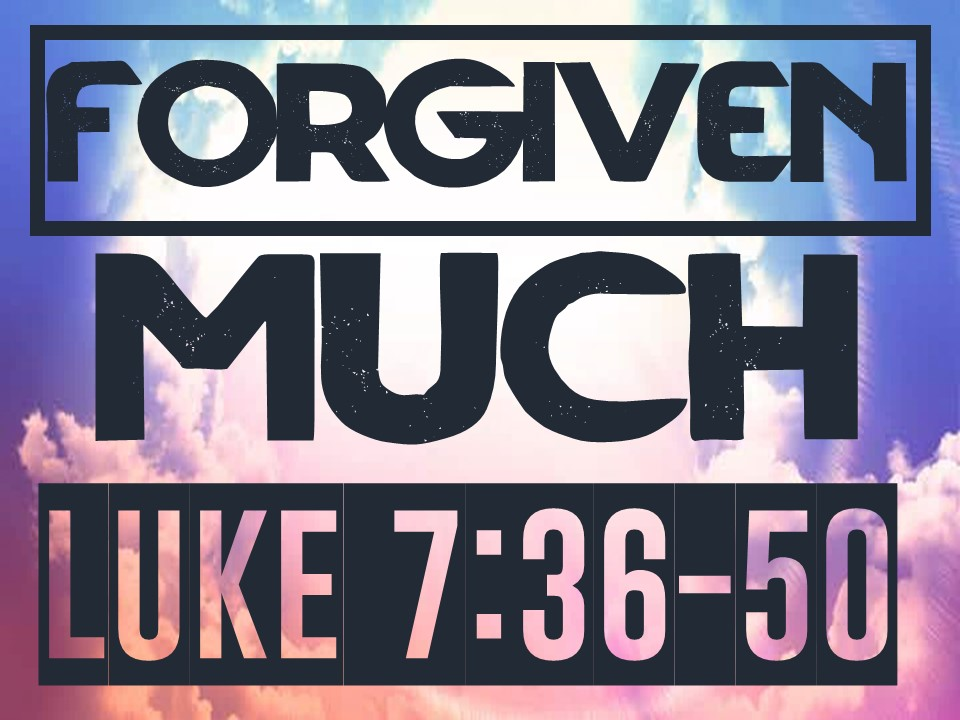 FORGIVEN MUCH _ Luke 7.36-50.jpg
