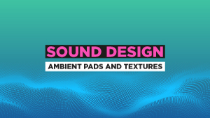 Sound-Design-Ambient-Pads-and-Textures_300x169.jpg
