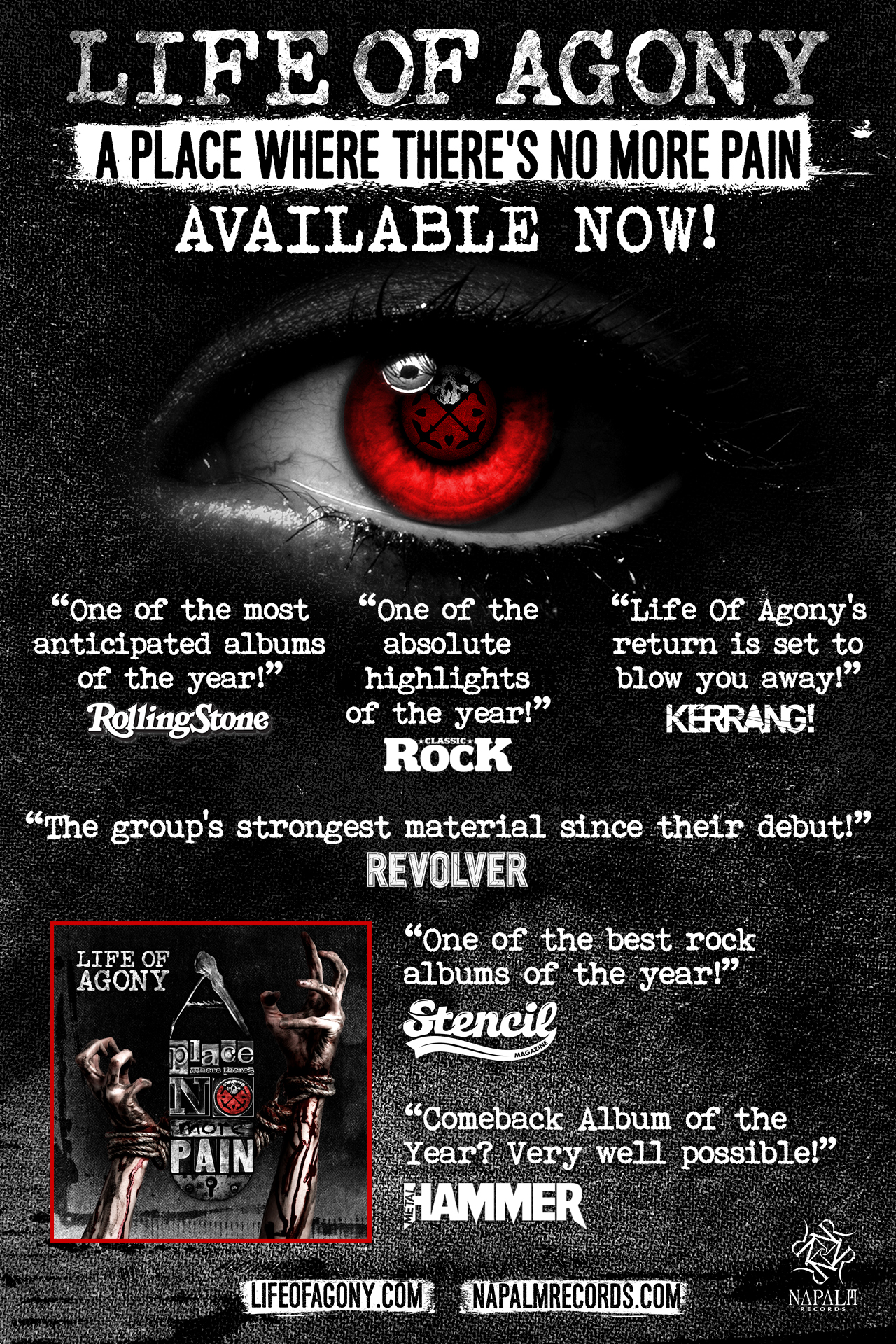 """Life of Agony ' A Place Where There's No More Pain ' Album Reviews   """"One of the Most Anticipated Albums of the Year!""""—ROLLING STONE  """"Life Of Agony's return is set to blow you away!""""—KERRANG!  """"One of the best rock albums of the year!""""—STENCIL  """"Life of Agony have reinvented themselves and returned with A Place Where There's No More Pain, an alternative hard rock record that features the group's strongest material since their debut!""""—REVOLVER  """"Comeback Album of the Year? Very well possible!""""—METAL HAMMER (DE)  """"A true return to form which will satisfy the hunger of their loyal fan-base whilst recruiting newbies along the way. It's great to have them back!""""—VIVE LE ROCK  """"Life of Agony in 2017 is clearly the most comfortable they have ever been in their own skin.""""--THE MONOLITH  10/10 REVIEW! """"This is a stunning comeback with Life Of Agony producing their finest album to date...one of the best hard rock albums of 2017!""""--METAL ON LOUD MAGAZINE  9/10 Review: """"One of the absolute highlights of the year!""""--CLASSIC ROCK  """"Life of Agony have always done exactly what they have wanted to do and never really paid any heed to what has been expected of them...and their evolution has been fascinating, even more so when you consider that there hasn't been a wrong step along the way.""""--ECHOES AND DUST  10/10 Review: """"COMEBACK OF THE YEAR!!""""—ZEPHYRS ODEM  BEST METAL ALBUMS OF THE WEEK: """"LOA drive their sound back into the big, bloody heart of the 90s. Opener 'Meet Your Maker' is a growling, full-throttle belter with dissonant vocal harmonies that recall 'Dirt'-era Alice In Chains.""""--METAL HAMMER  4.8/5 Stars Review: """"A masterpiece of harmony and heavy riffs...They have surpassed all expectations...It is easily their best!""""--SKULLS N BONES  90/100 Review: """"A Place Where There's No More Pain is a very strong album...with a thick wink to the past and beautiful songs.""""--ROCKMUZINE  9/10 Review: """"A Place Where There's No More Pain is an album full to the brim with hulking great groov"""