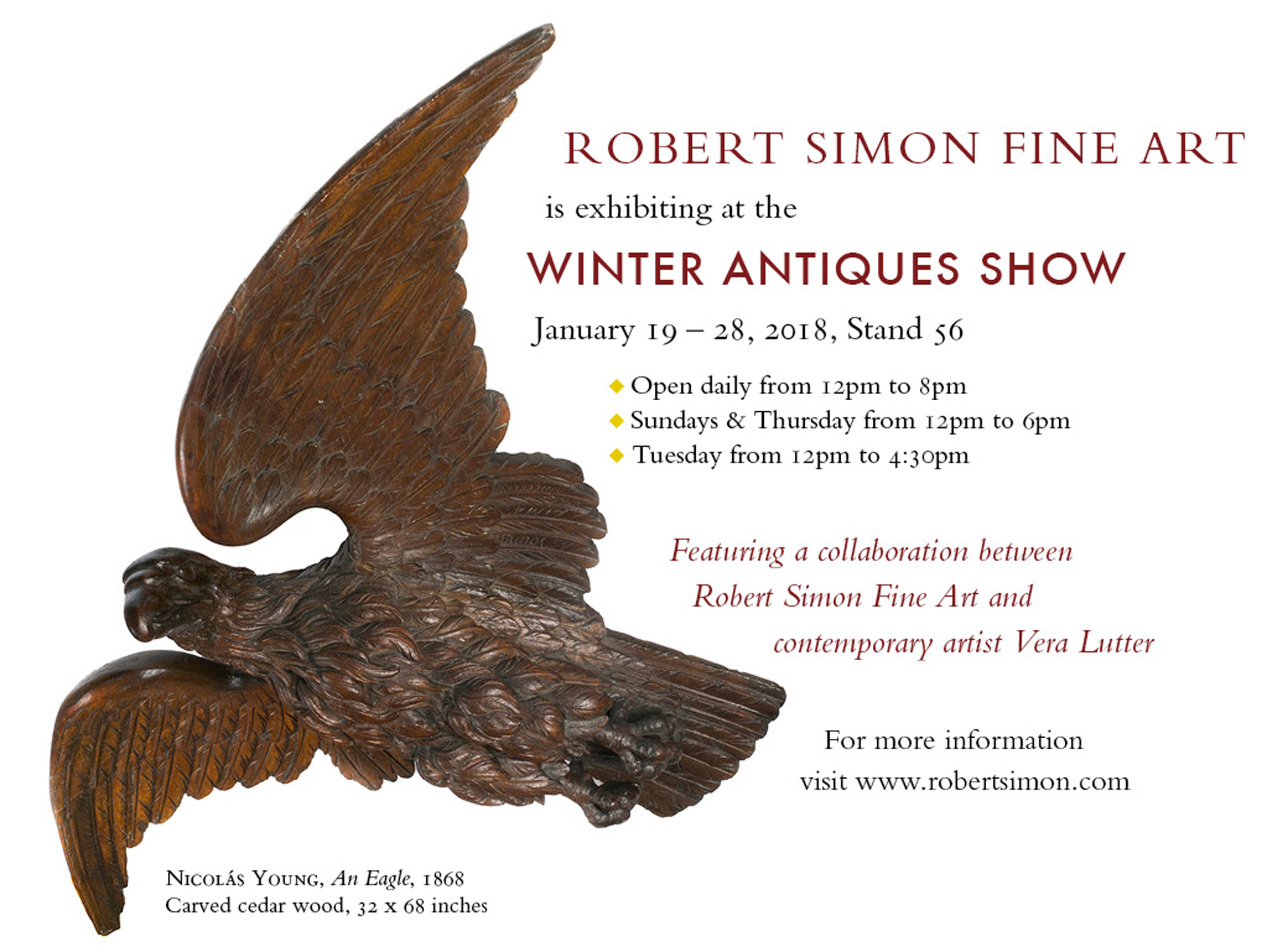 Robert Simon Fine Art is proud to be exhibiting at the 2018 Winter Antiques Show. JANUARY 19 - 28, 2018 Booth 56   Debuting a collaboration between the artist Vera Lutter and Robert Simon Fine Art! For more information on the artist: http://veralutter.net/   HOURS: OPEN DAILY : 12 PM–8 PM SUNDAYS & THURSDAY : 12 PM–6 PM TUESDAY :  12 PM–4:30 PM   SPECIAL EVENTS: •    OPENING NIGHT PARTY -  January 18, 2018 (Purchase tickets here ) •    MUSEUM NIGHT PARTY* -  January 19, 2018       *Please note that an institutional email address is required for registration. RSVP here. •    YOUNG COLLECTORS' NIGHT PARTY - January 25, 2018 (Purchase tickets here)   Daily entry tickets available to our clients and colleagues upon request.
