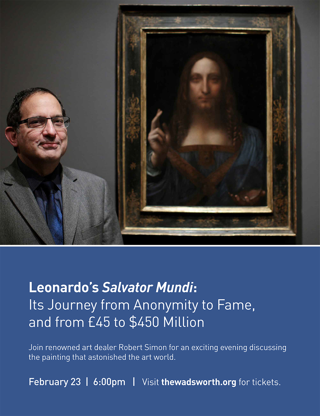 Leonardo's Salvator Mundi: Its Journey from Anonymity to Fame, and from £ 40 to $450 Million  Join renowned art dealer Robert Simon for an exciting evening discussing the painting that astonished the art world.  February 23 | 6:00PM | Visit thewadsworth.org for tickets.