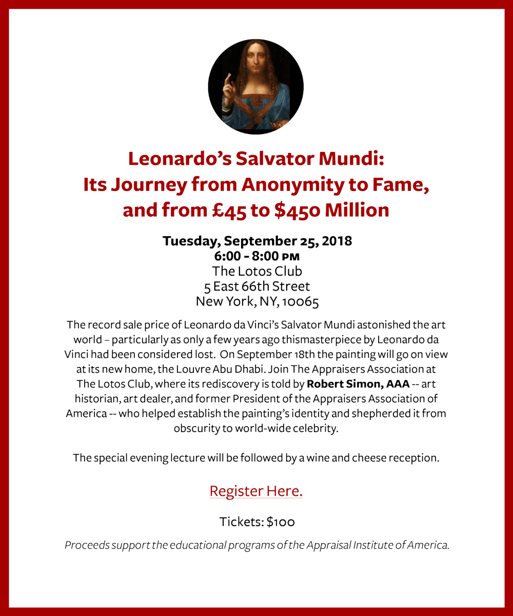 Leonardo's Salvator Mundi: Its Journey from Anonymity to Fame, and from £45 to $450 Million.   Registration Information     September 25, 2018 | 6:00pm - 8:00pm The Lotos Club 5 East 66th Street New York, NY 10065   The record sale price of Leonardo da Vinci's Salvator Mundi astonished the art world – particularly as only a few years ago thismasterpiece by Leonardo da Vinci had been considered lost. On September 18th the painting will go on view at its new home, the Louvre Abu Dhabi. Join The Appraisers Association at The Lotos Club, where its rediscovery is told by  Robert Simon, AAA  -- art historian, art dealer, and former President of the Appraisers Association of America -- who helped establish the painting's identity and shepherded it from obscurity to world-wide celebrity.  The lecture will be followed by a wine and cheese reception.  Please note that The Lotos Club requires all men to wear a jacket and tie, and no jeans or sneakers will be permitted. The full dress code  can be found here.    1.5 CE credits    Tickets:  $100    Register online (at the top of this page); OR by calling 212.889.5404 x 11   Proceeds support the educational programs of the Appraisal Institute of America.  Email confirmation will be sent upon receipt of payment. Registration is accepted only with payment.  All cancellations must be made a week prior to the program to receive a refund.