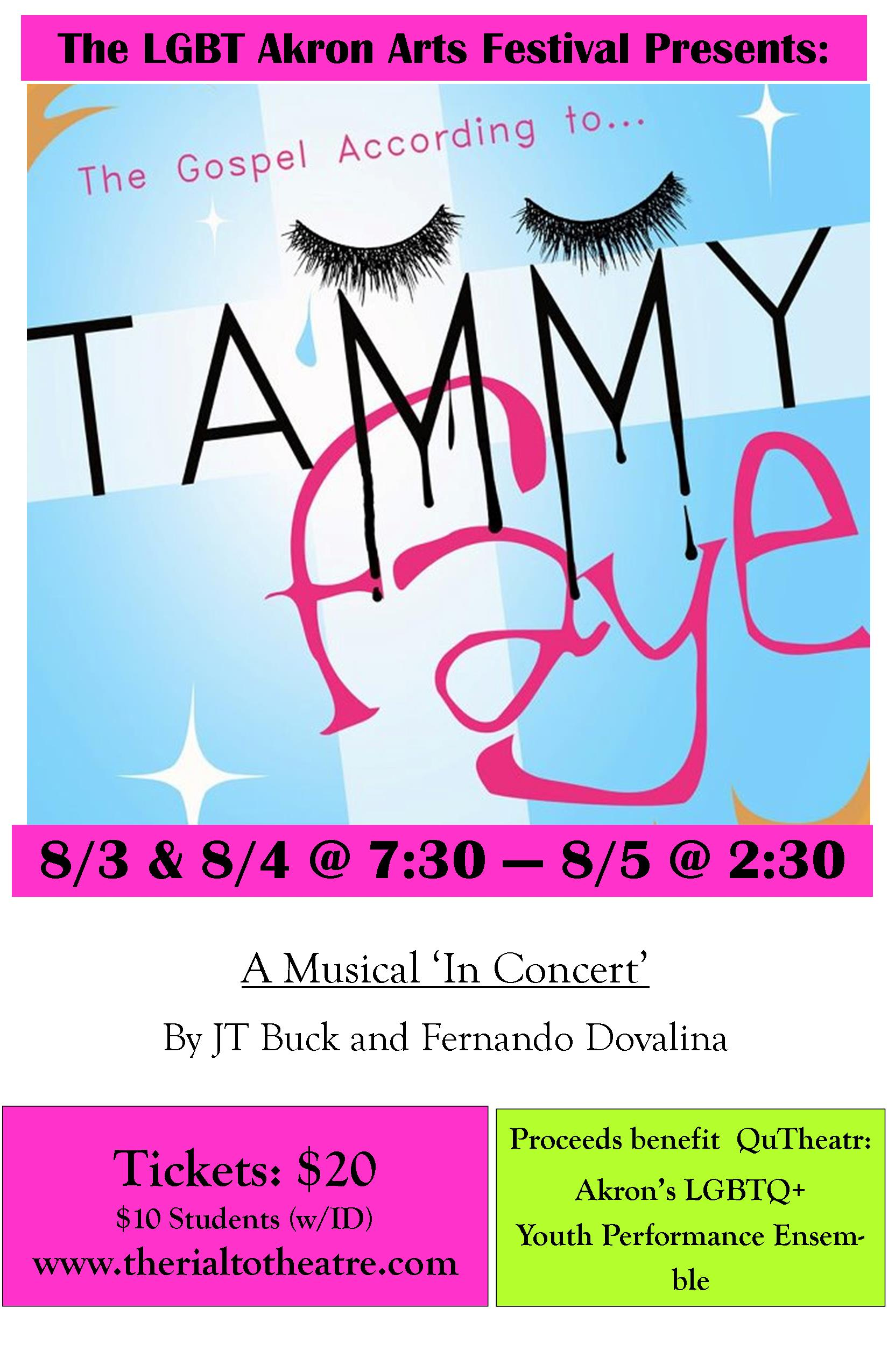 The LGBT Akron Arts Festival Presents:  The Gospel According to Tammy Faye  A Musical 'In Concert' by JT Buck and Fernando Dovalina  August 3rd, 4th, & 5th     Tickets:  $20 General Admission  $10 Students w/ ID     Proceeds benefit QuTheatr:  Akron's LGBTQ+  Youth Performance Ensemble