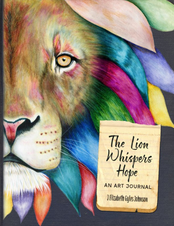 The Lion Whispers Hope  - An Art Journal      In this book, Elizabeth uses the art journal format to tell the story of how God used a broken lion cub to restore hope to the heart of a survivor of childhood abuse. The artist-author weaves her personal art together with poetic narrative in this brief and honest tale. The book emerged out of her deep desire to claim her voice and help others. Every page is a work of art.