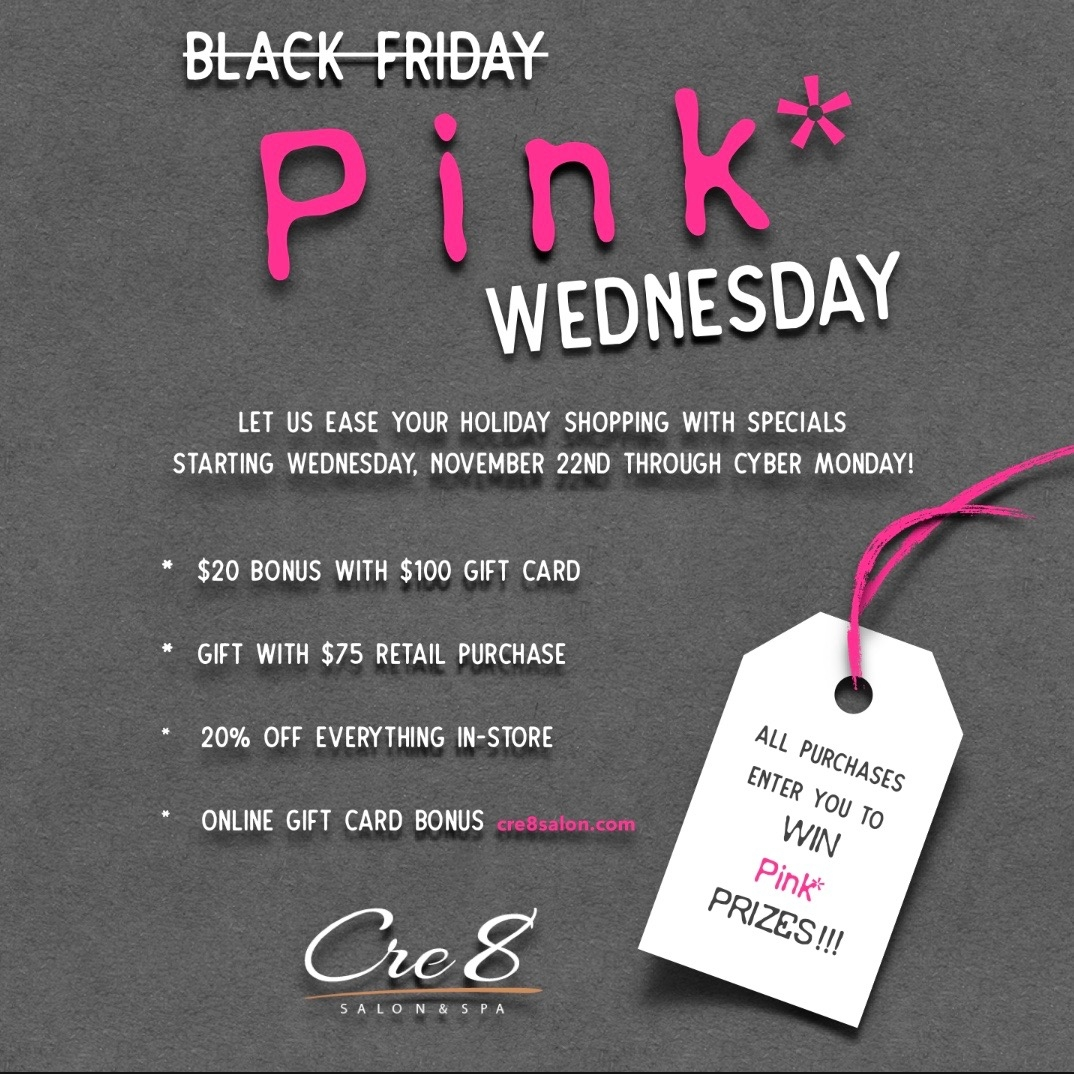 We are turning black Friday PINK*!!!Let us ease your Holiday shopping, starting Wednesday, November 22nd through Cyber Monday enjoy these specials:  $20 bonus with $100 gift card  Gift with $75 retail purchase  20% off everything in-store  Online Gift Card Bonus   cre8salon.com    ALL PURCHASES ENTER YOU TO WIN Pink* PRIZES !!!