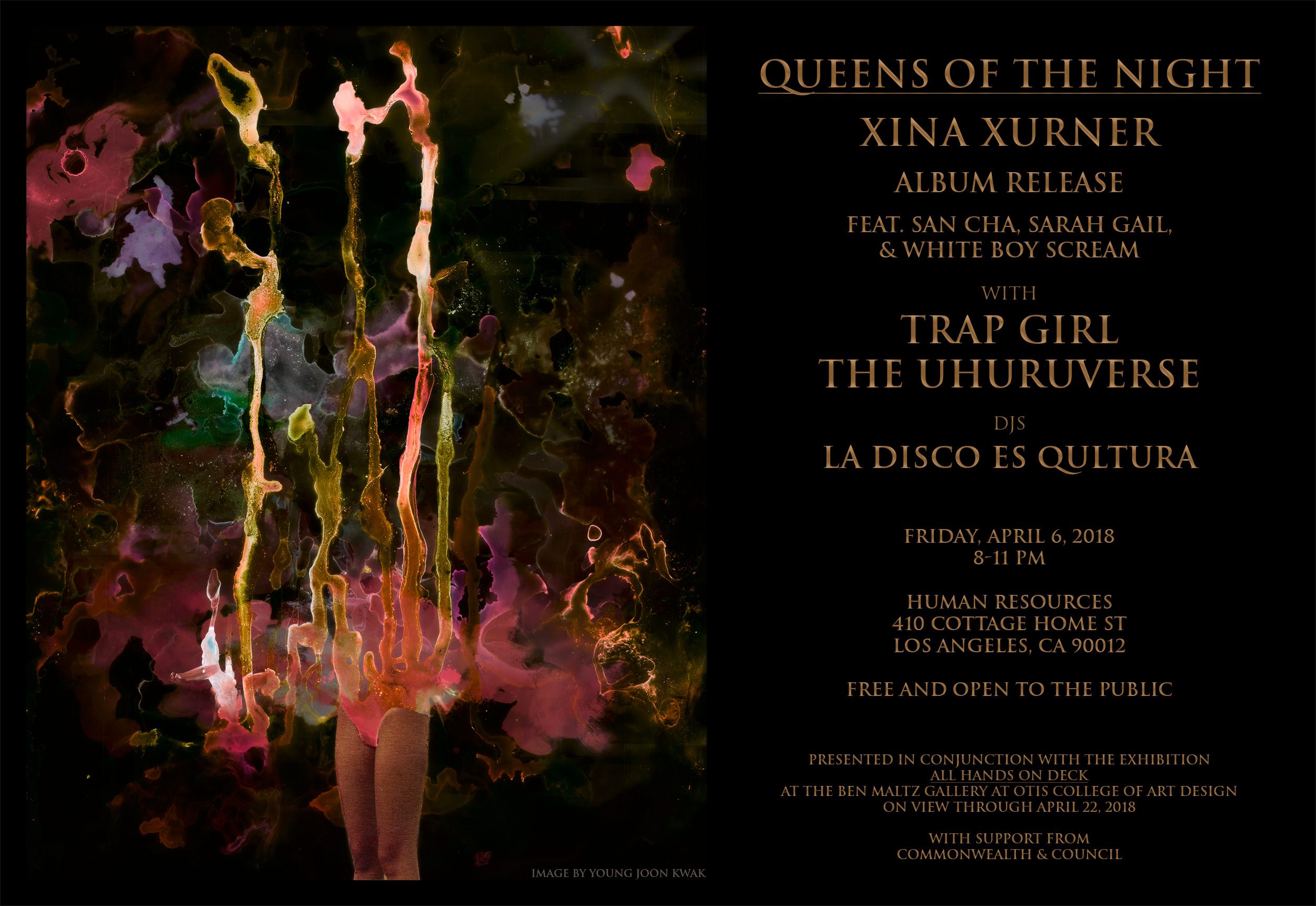 "Join us for a night of experimental music and performance celebrating the release of Queens of the Night, the new album by Xina Xurner. Featuring performances by Xina Xurner (with guests San Cha, Sarah Gail, and White Boy Scream), Trap Girl, and The Uhuruverse, with a late night DJ set by La Disco Es Qultura.   Presented by Ben Maltz Gallery at Otis College of Art and Design in conjunction with the exhibition All Hands on Deck, on view through April 22, 2018. Hosted by Human Resources, with additional support provided by Commonwealth & Council. This event is free and open to the public!  ----  About the artists:   Trap Girl   Trap Girl is a hardcore punk band formed in 2014 by lead singer Drew Arriola-Sands in LA. Trap Girl creates pissed off and cathartic anthems that spit nihilistic venom and don't hold back. This roaring diva outfit demands to be seen and heard. In 2015, Trap Girl released their debut album, From Diamonds to Dust, which featured hard-hitting anthems such as ""I'm a Trap Girl"" and ""Dead Men Don't Rape."" In 2017, they released their follow-up record, The Black Market. Their music addresses issues such as the violence all too frequently experienced by trans POC and womxn, and the risks involved with black market surgical procedures. Arriola-Sands created Queer Queens of LA, a year-round concert series featuring queer artists, and Transgress Fest, the first festival in Southern California to spotlight trans/gender nonconforming punk, hardcore, and rock musicians.  www.trapgirl.bandcamp.com    The Uhuruverse   The Uhuruverse is a Los Angeles-based PROTEST ARTIST who uses multiple mediums and performance styles, including burlesque, butoh, and drag, to speak against oppression and demand the liberation of womxn's and gender nonconforming bodies. The artist is the electric guitarist for the band Fuck U Pay Us (a four piece Black femme punk band demanding land reparations for the African Holocaust and free self defense training for femmes). The Uhuruvese raps and sings, exploring other genres including but not limited to: Hip Hop, Punk, Funk, Disco, Vogue, Blues, Jazz, and New Jack Swing. In 2014, The Uhuruverse founded  #SNATCHPOWER , a post-apocalyptic, afrofuturistic, women's liberationist artist collective. In 2016, The Uhuruverse directed the psychedelic film noir, FIGHT IN HEELS, a collaboration with #SNATCHPOWER. In 2018, The Uhuruverse released her album, THE BRIGHTEST ODDEST STRANGEST STAR U EVER DID SAW UP CLOSE AND AFAR FROM PLANET EARTH TO MARS AND BEYOND!   www.soundcloud.com/theuhuruverse"