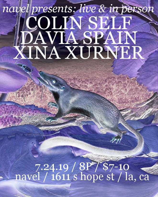 NAVEL presents  ...live & in person...  Colin Self (Berlin)  Davia Spain (Los Angeles)  Xina Xurner (Los Angeles)   with DJ Alexis Penney   Wednesday, July 24 at 9PM  Doors at 8PM  $7-15 suggested donation  (No one turned away for lack of funds)   NAVEL 1611 S Hope Street Los Angeles, CA 90015  TICKETS:  ttps://withfriends.co/event/2100734/   EVENT PAGE:  https://navel.la/events/colin-self