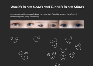 Worlds in our heads and tunnels in our minds  – a long term project with preschool children researching mind, body and identity at Little Barn Owls Nursery.  Copies are £12.50 including postage. Please order by emailing  info@littlebarnowls.co.uk