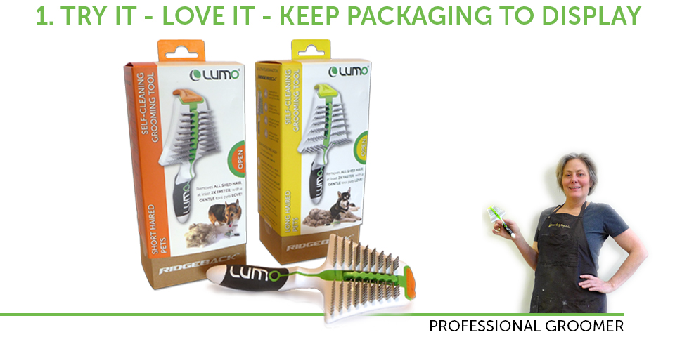 Try the LUMO Ridgeback and see why it cuts the time to remove shed hair in half. Why stop there? You can sell LUMO products WITHOUT buying them to stock in your salon/mobile. You can keep the empty packaging to display to Clients.