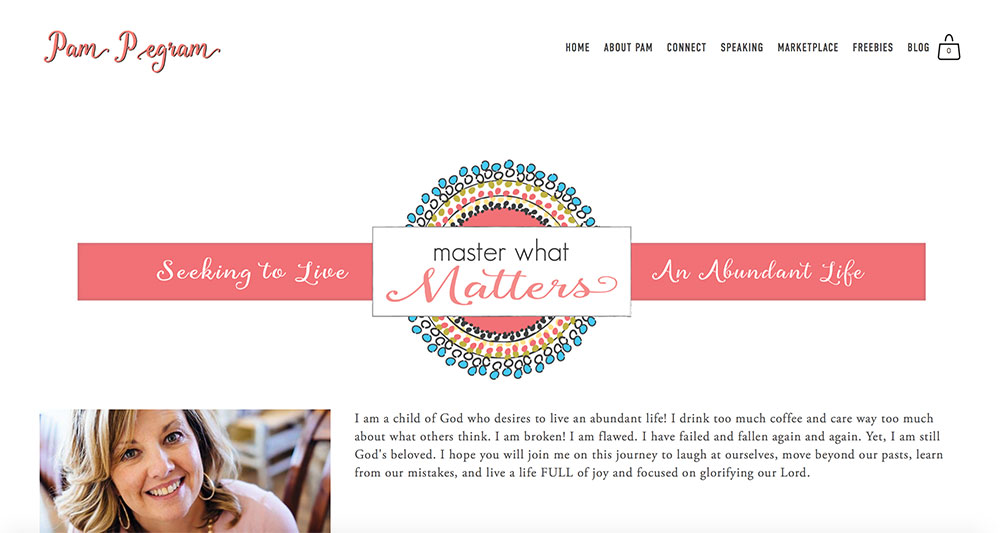 WEBSITE DESIGN   |   Pam Pegram is aN AUTHOR, blogger, speaker, and accessory stylist. SHE recently published her first book! Pam's website is a mix of informational and eCommerce. The foundation of the site is Pam's blog, Master What Matters, where she writes inspirational content weekly for her growing reader base. There is also an eCommerce marketplace where she sells her latest releases, t-shirts and other products.    Visit Site