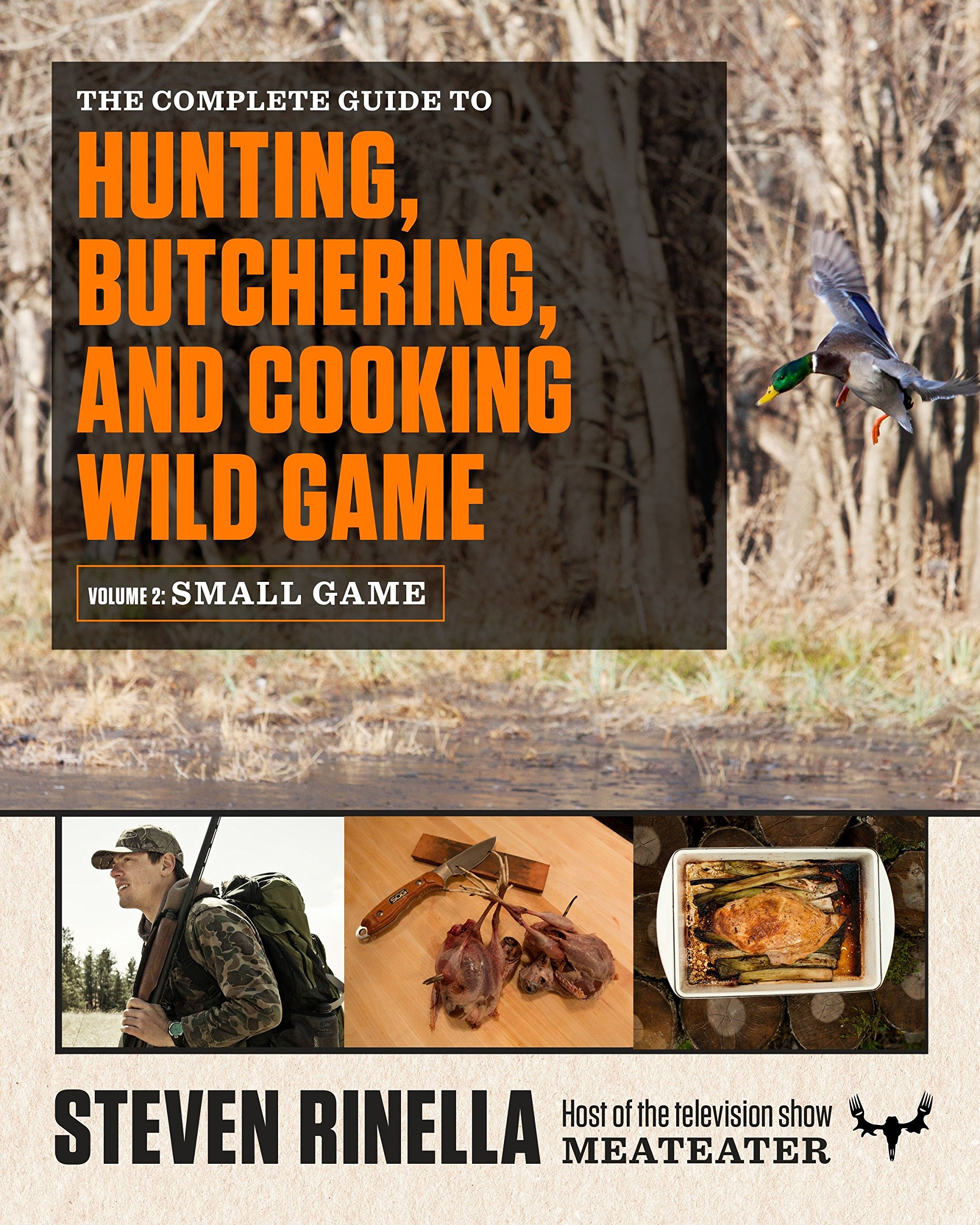 HUNTING BUTCHERING AND COOKING WILD GAME, VOLUME 2: SMALL GAME - A comprehensive small-game hunting guide for hunters ranging from first-time novices to seasoned experts, with photography by renowned outdoor photographer John HafnerSteven Rinella was raised in a hunting family and has been pursuing wild game his entire life. In this first-ever complete guide to hunting—from hunting wild game to butchering and cooking it—the host of the popular hunting show MeatEater shares his own expertise with us, and imparts strategies and tactics from many of the most experienced hunters in the United States as well.Purchase on Amazon
