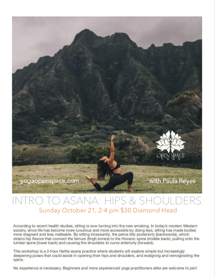 INtro to Asana: Hip and Shoulder Workshop - Sunday October 21, 2018, 2-4 pmOpen Space Yoga Diamond Head location, $30According to recent health studies, sitting is now turning into the new smoking. In today's modern Western society, since life has become more luxurious and more accessible by doing less, sitting has made bodies more stagnant and less malleable. By sitting incessantly, the pelvis tilts posteriorly (backwards), which strains hip flexors that connect the femurs (thigh bones) to the thoracic spine (middle back), pulling onto the lumbar spine (lower back) and causing the shoulders to curve anteriorly (forward).This workshop is a 2-hour Hatha asana practice where students will explore simple but increasingly deepening poses that could assist in opening their hips and shoulders, and realigning and reinvigorating the spine.No experience is necessary. Beginners and more experienced yoga practitioners alike are welcome to join!