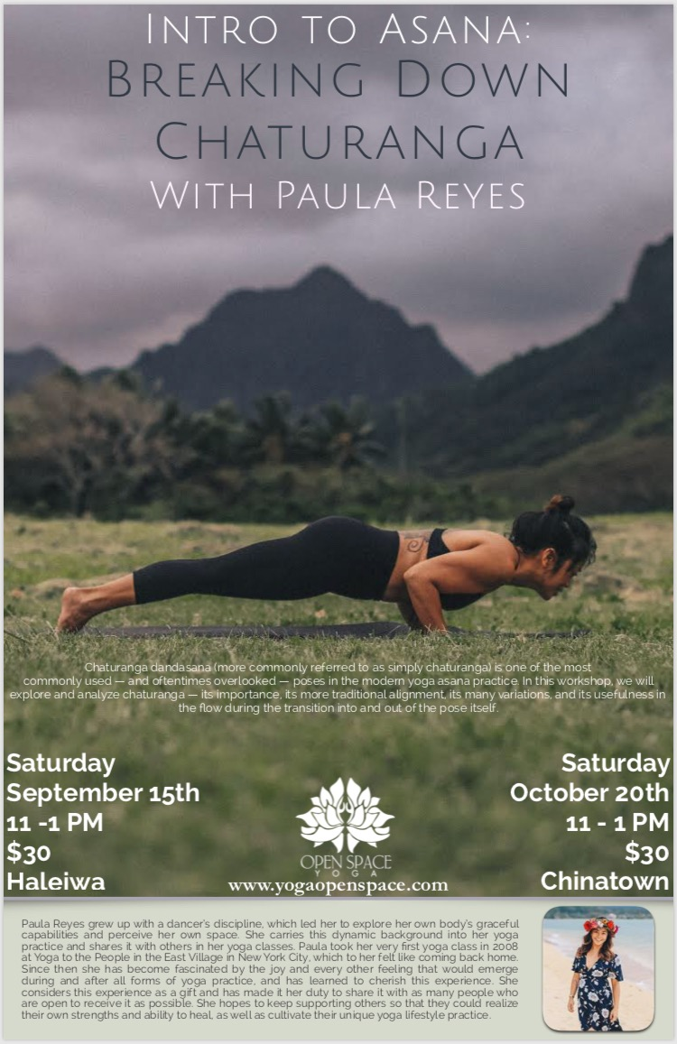 Intro to Asana: Breaking Down Chaturanga - Saturday September 15, 2018, 11 am-1 pmOpen Space Yoga Haleiwa location, $30Chaturanga dandasana (more commonly referred to as simply chaturanga) is one of the most commonly used — and oftentimes overlooked — poses in the modern yoga asana practice. In this workshop, we will explore and analyze chaturanga — its importance, its more traditional alignment, its many variations, and its usefulness in the flow during the transition into and out of the pose itself.The workshop will be consisted of a 45-minute hatha yoga asana class, followed by a series of stretches that will help you open your shoulders and hips. The most important and bigger part of the workshop will be to develop your own chaturanga understanding and practice.No experience is necessary. Beginners and more experienced yoga practitioners alike are welcome to join!