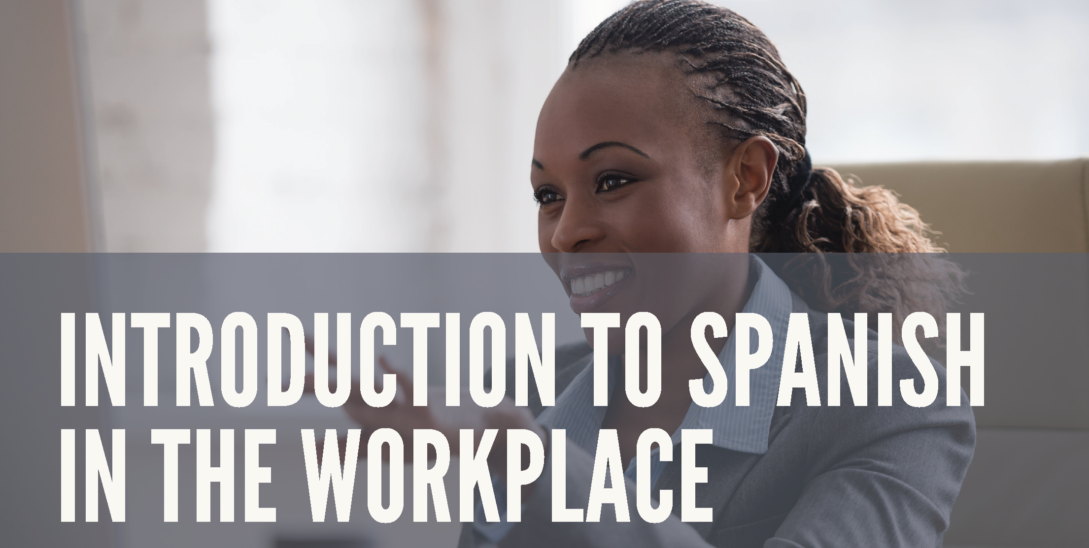 Introduction To Spanish In The Workplace - This 6-week program is designed for anyone wanting to learn to communicate conversationally in Spanish. No prior competency in the Spanish language is required. Ideal for co-workers in a diverse language environment as well as English-speaking supervisors of Hispanic employees. Participants will learn and practice words and phrases commonly used in the workplace. Course Duration: 6 weeks